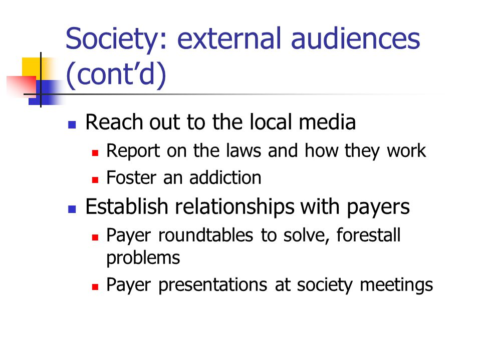 Society: external audiences (cont'd) Reach out to the local media Report on the laws and how they work Foster an addiction Establish relationships with payers Payer roundtables to solve, forestall problems Payer presentations at society meetings