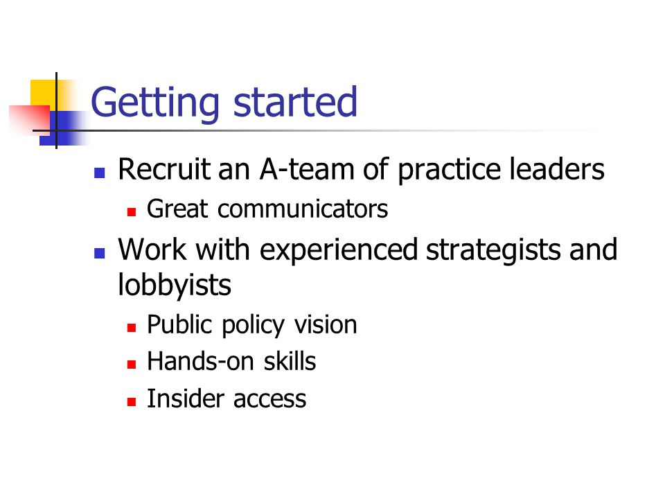 Getting started Recruit an A-team of practice leaders Great communicators Work with experienced strategists and lobbyists Public policy vision Hands-on skills Insider access