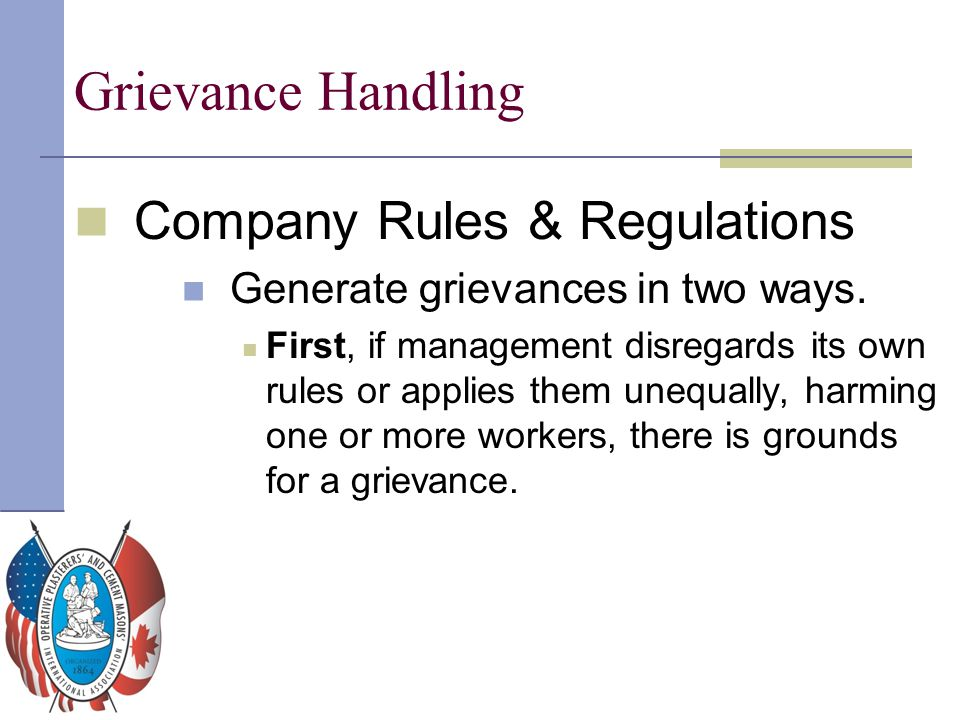 Grievance Handling Company Rules & Regulations Generate grievances in two ways. First, if management disregards its own rules or applies them unequall