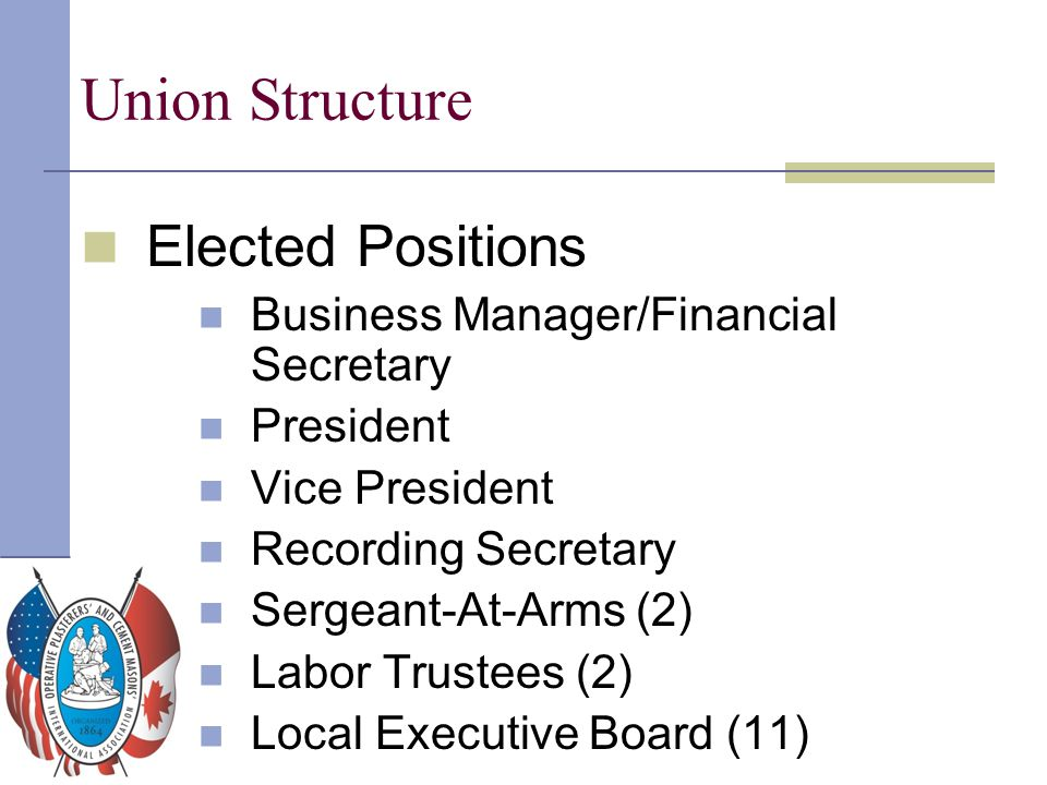 Union Structure Elected Positions Business Manager/Financial Secretary President Vice President Recording Secretary Sergeant-At-Arms (2) Labor Trustee