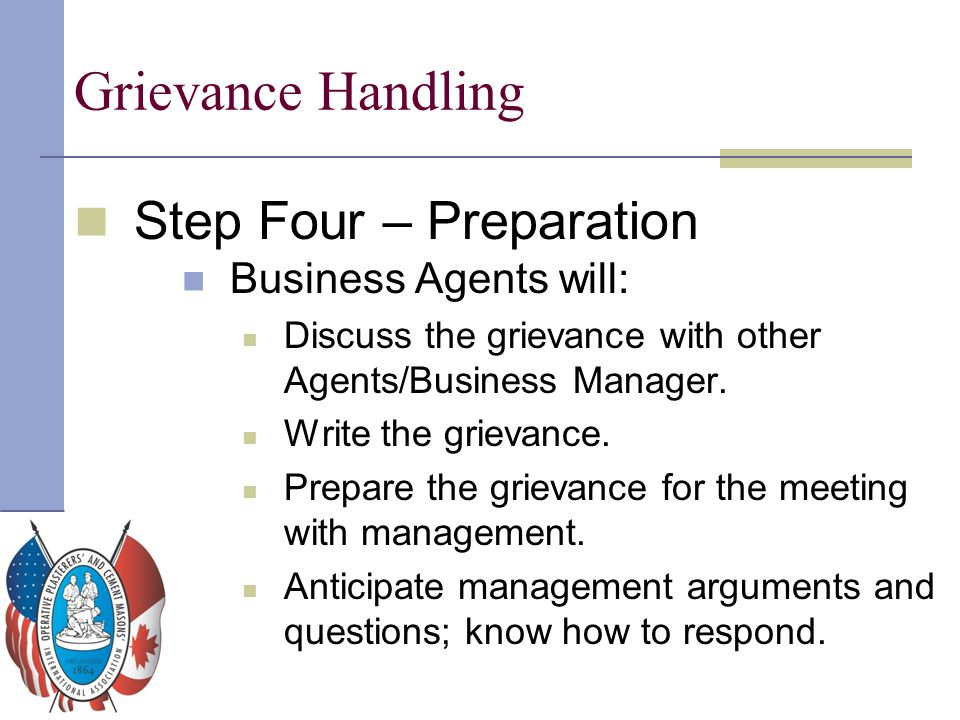 Grievance Handling Step Four – Preparation Business Agents will: Discuss the grievance with other Agents/Business Manager. Write the grievance. Prepar
