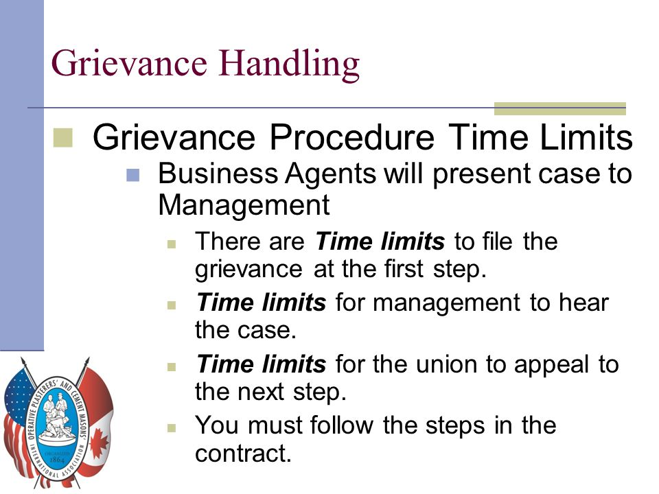 Grievance Handling Grievance Procedure Time Limits Business Agents will present case to Management There are Time limits to file the grievance at the