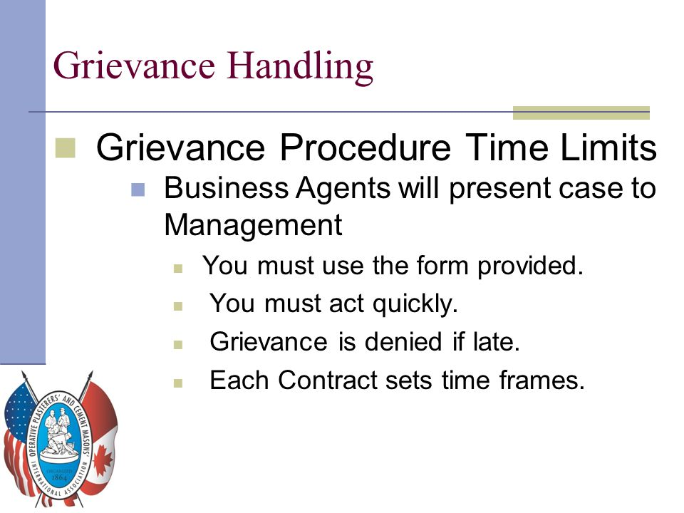 Grievance Handling Grievance Procedure Time Limits Business Agents will present case to Management You must use the form provided. You must act quickl