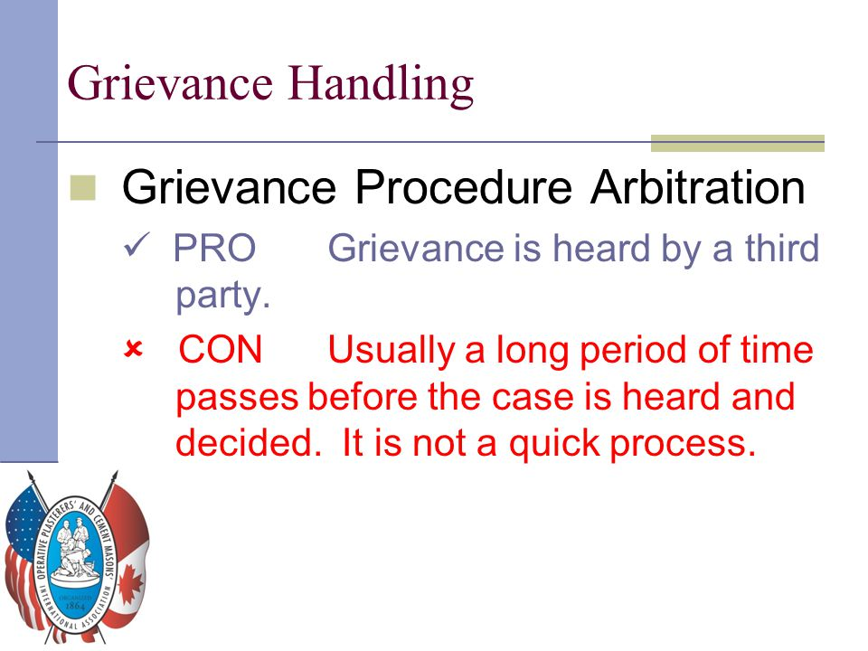 Grievance Handling Grievance Procedure Arbitration PROGrievance is heard by a third party.  CONUsually a long period of time passes before the case i