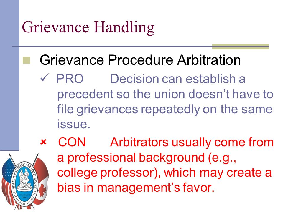 Grievance Handling Grievance Procedure Arbitration PRO Decision can establish a precedent so the union doesn't have to file grievances repeatedly on t