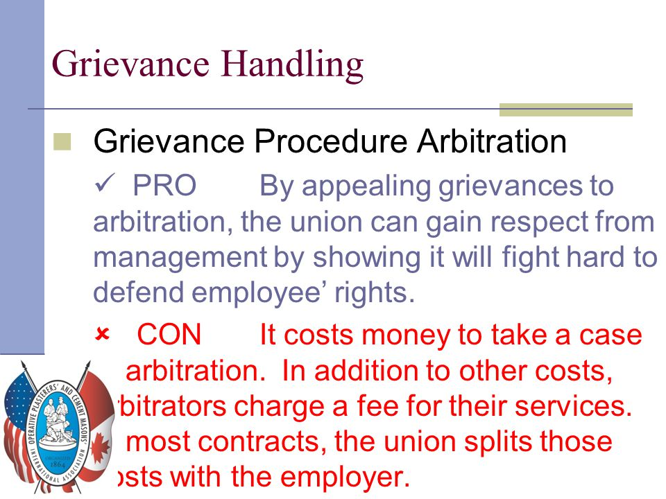 Grievance Handling Grievance Procedure Arbitration PRO By appealing grievances to arbitration, the union can gain respect from management by showing i