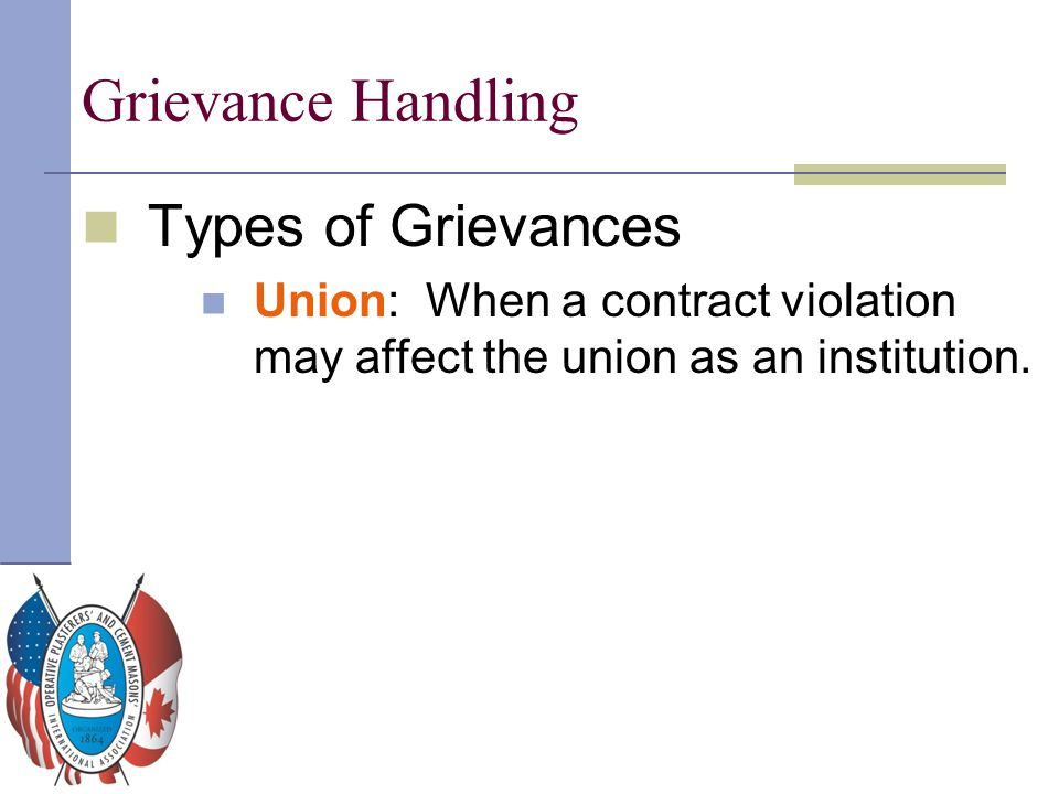 Grievance Handling Types of Grievances Union: When a contract violation may affect the union as an institution.