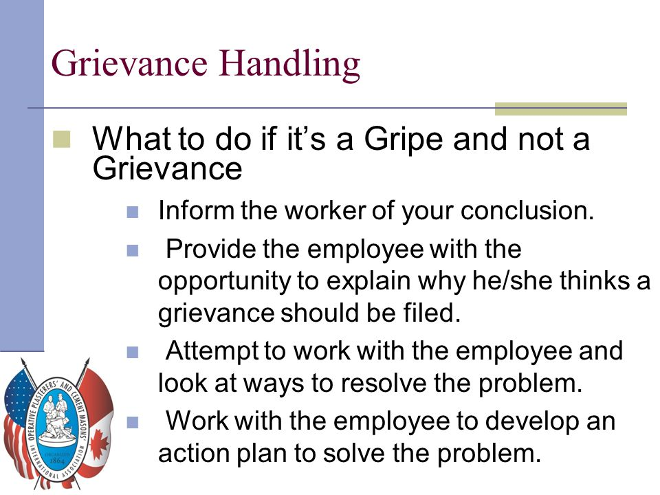 Grievance Handling What to do if it's a Gripe and not a Grievance Inform the worker of your conclusion. Provide the employee with the opportunity to e