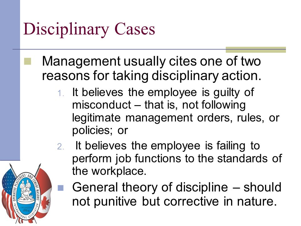Disciplinary Cases Management usually cites one of two reasons for taking disciplinary action. 1. It believes the employee is guilty of misconduct – t