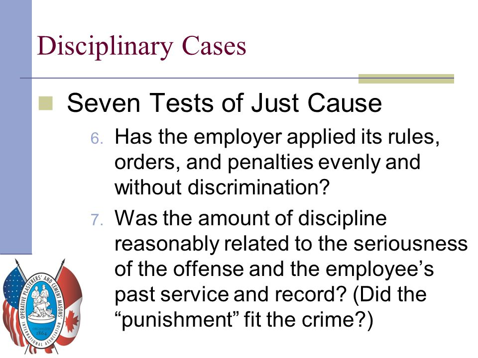 Disciplinary Cases Seven Tests of Just Cause 6. Has the employer applied its rules, orders, and penalties evenly and without discrimination? 7. Was th
