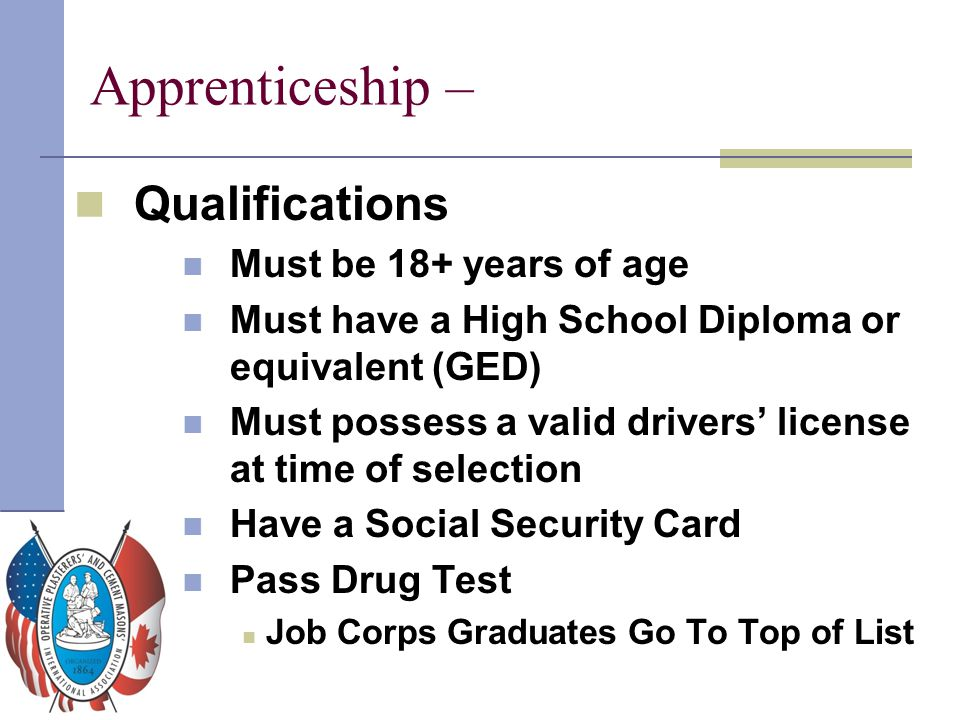 Apprenticeship – Qualifications Must be 18+ years of age Must have a High School Diploma or equivalent (GED) Must possess a valid drivers' license at