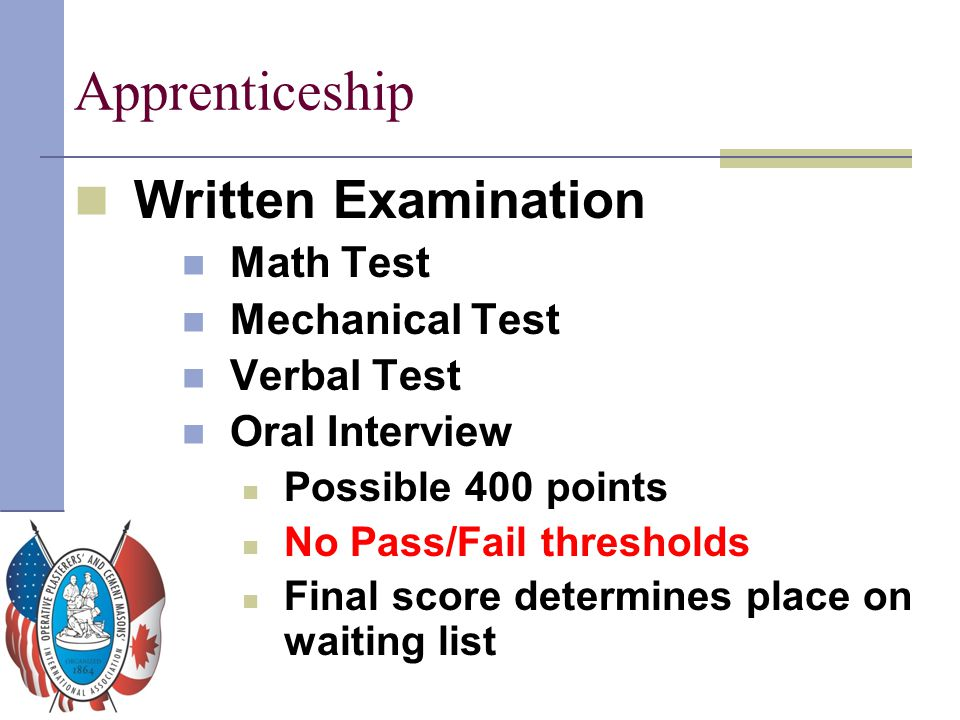 Apprenticeship Written Examination Math Test Mechanical Test Verbal Test Oral Interview Possible 400 points No Pass/Fail thresholds Final score determ