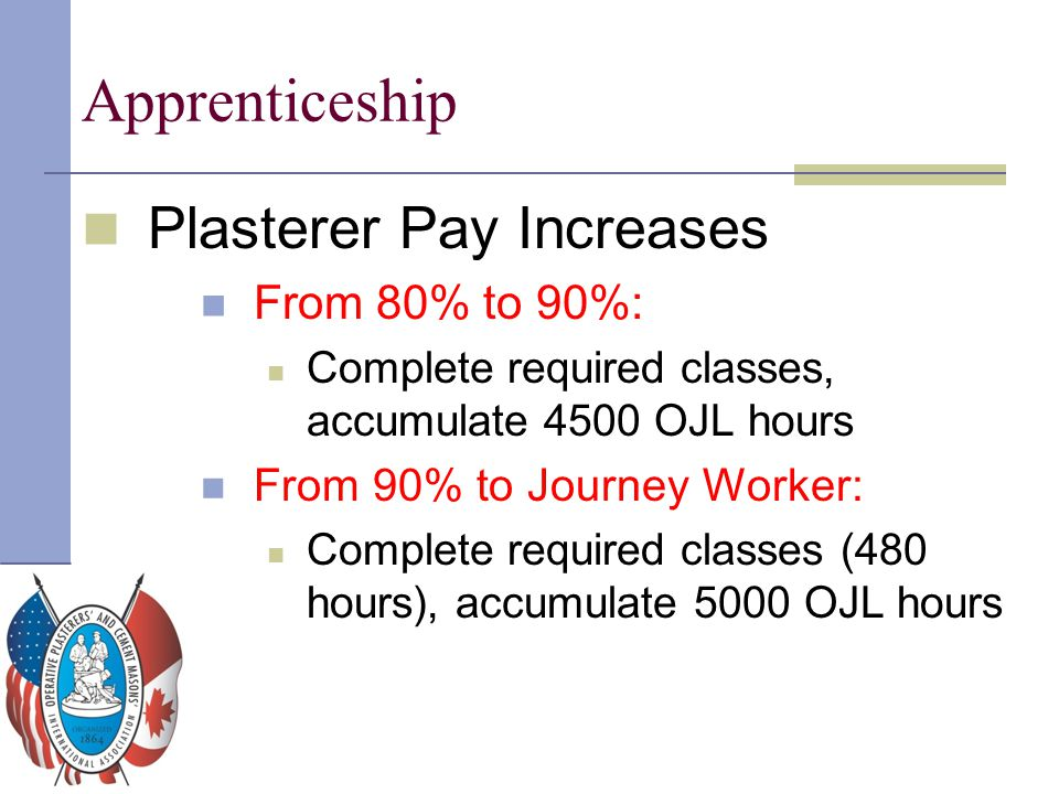 Apprenticeship Plasterer Pay Increases From 80% to 90%: Complete required classes, accumulate 4500 OJL hours From 90% to Journey Worker: Complete requ