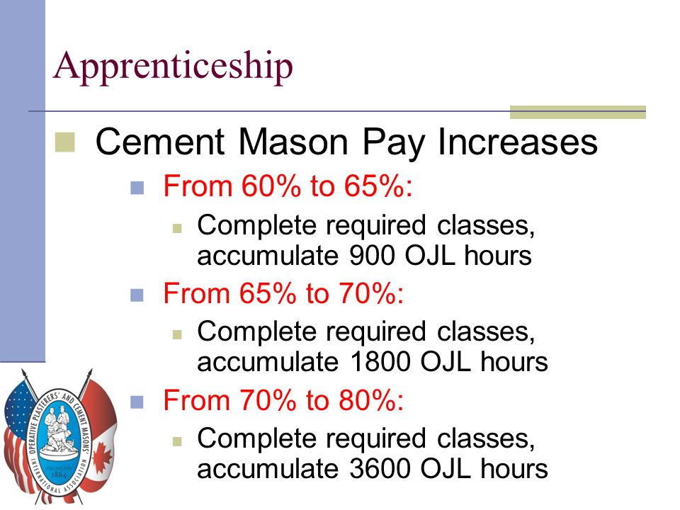 Apprenticeship Cement Mason Pay Increases From 60% to 65%: Complete required classes, accumulate 900 OJL hours From 65% to 70%: Complete required clas