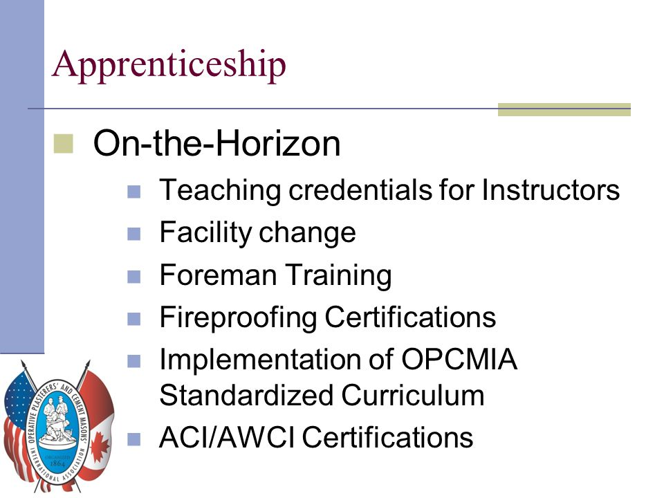 Apprenticeship On-the-Horizon Teaching credentials for Instructors Facility change Foreman Training Fireproofing Certifications Implementation of OPCM