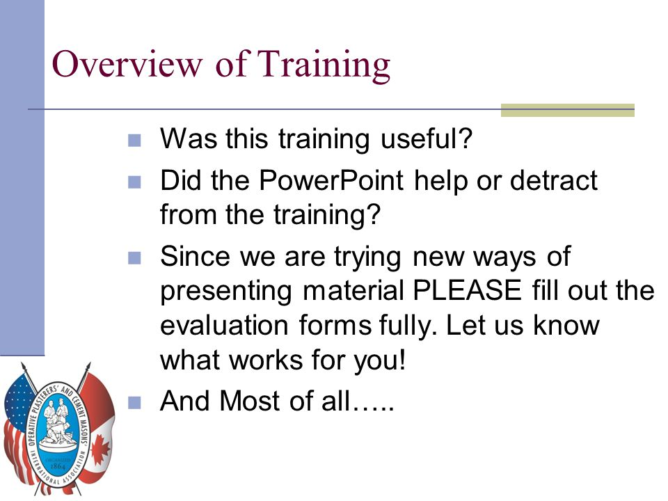 Overview of Training Was this training useful? Did the PowerPoint help or detract from the training? Since we are trying new ways of presenting materi