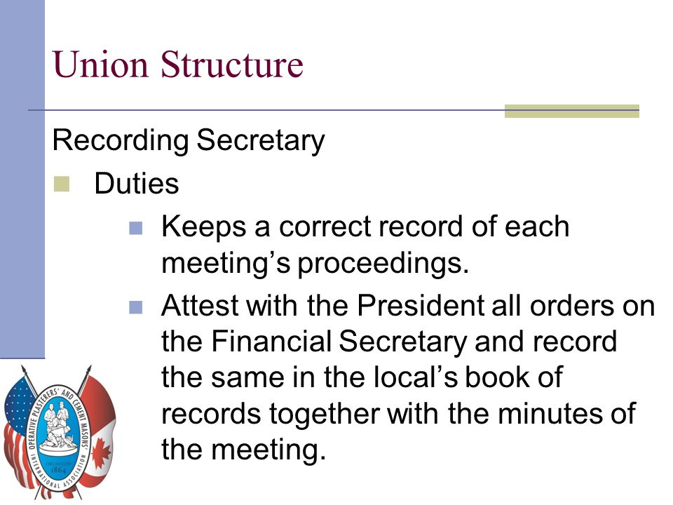 Union Structure Recording Secretary Duties Keeps a correct record of each meeting's proceedings. Attest with the President all orders on the Financial