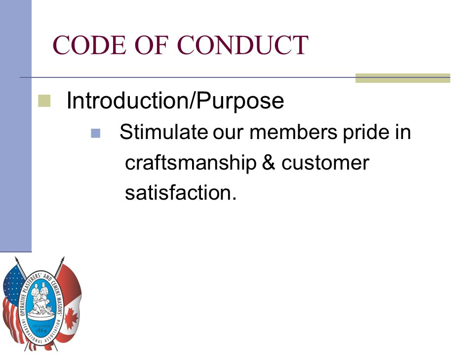Introduction/Purpose Stimulate our members pride in craftsmanship & customer satisfaction. CODE OF CONDUCT