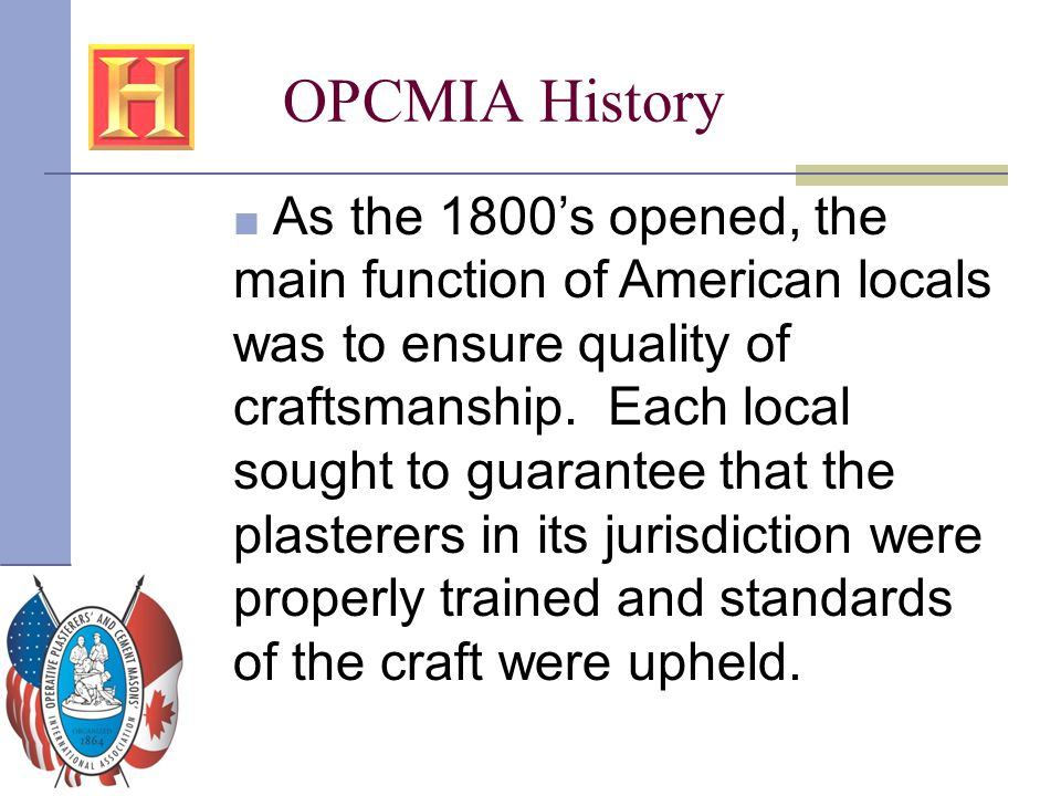 OPCMIA History ■ As the 1800's opened, the main function of American locals was to ensure quality of craftsmanship. Each local sought to guarantee tha