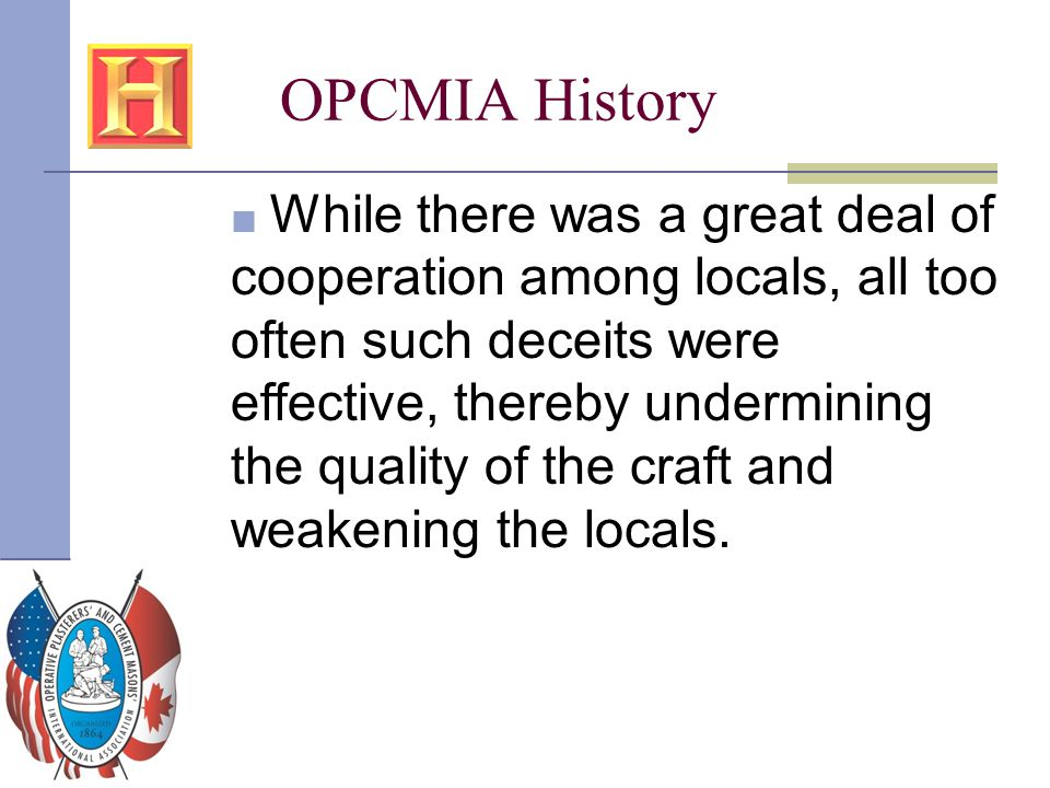OPCMIA History ■ While there was a great deal of cooperation among locals, all too often such deceits were effective, thereby undermining the quality