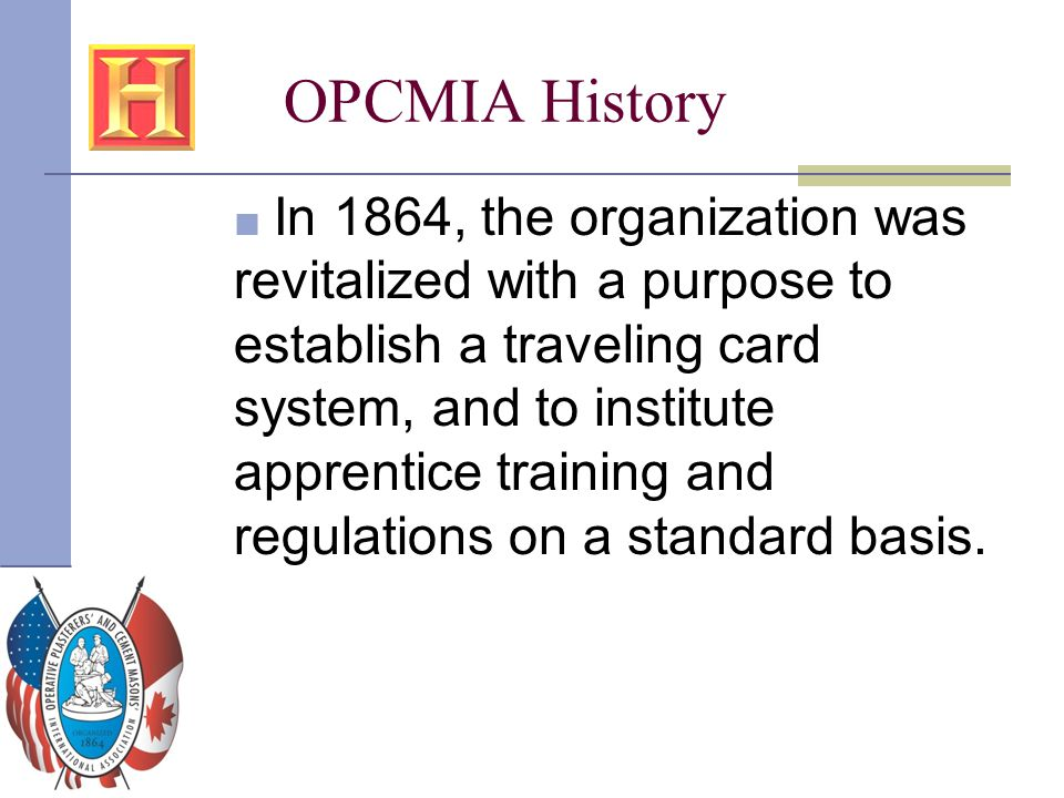 OPCMIA History ■ In 1864, the organization was revitalized with a purpose to establish a traveling card system, and to institute apprentice training a