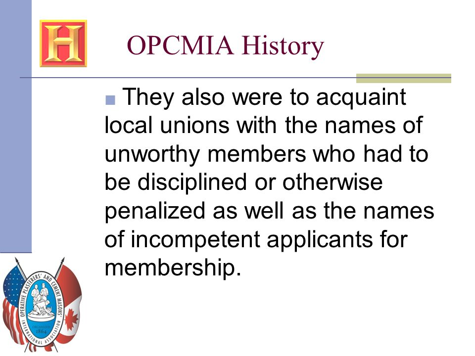 OPCMIA History ■ They also were to acquaint local unions with the names of unworthy members who had to be disciplined or otherwise penalized as well a