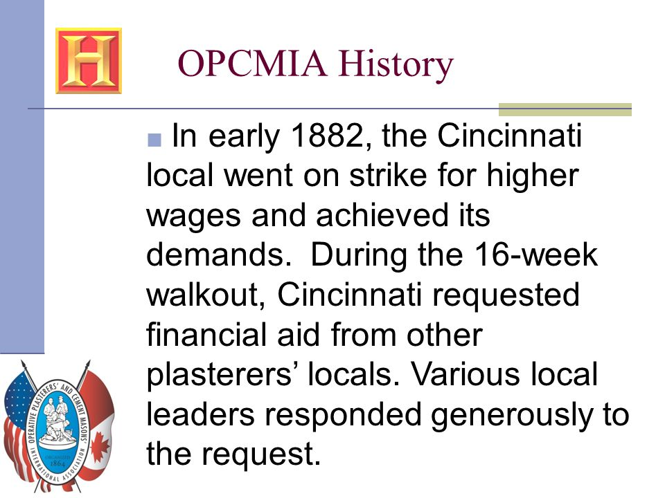 OPCMIA History ■ In early 1882, the Cincinnati local went on strike for higher wages and achieved its demands. During the 16-week walkout, Cincinnati