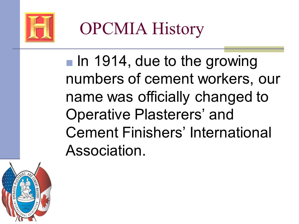 OPCMIA History ■ In 1914, due to the growing numbers of cement workers, our name was officially changed to Operative Plasterers' and Cement Finishers'