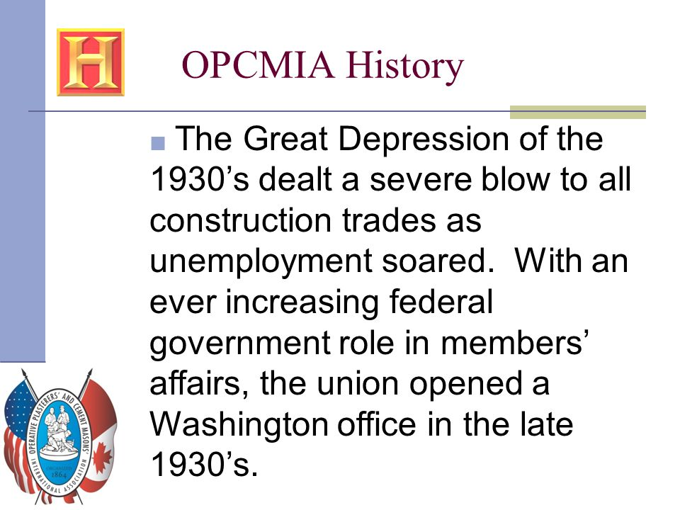 OPCMIA History ■ The Great Depression of the 1930's dealt a severe blow to all construction trades as unemployment soared. With an ever increasing fed
