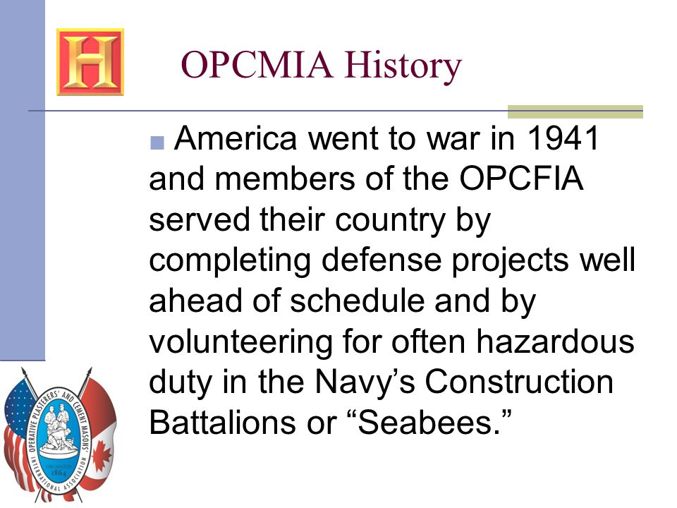 OPCMIA History ■ America went to war in 1941 and members of the OPCFIA served their country by completing defense projects well ahead of schedule and