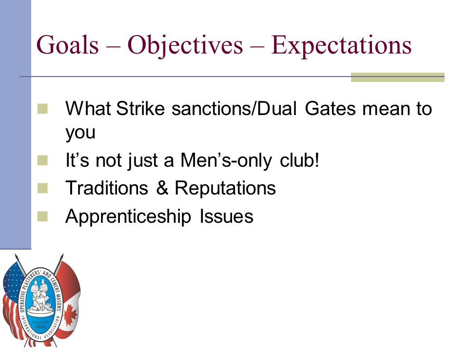 Goals – Objectives – Expectations What Strike sanctions/Dual Gates mean to you It's not just a Men's-only club! Traditions & Reputations Apprenticeshi