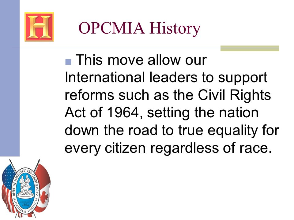OPCMIA History ■ This move allow our International leaders to support reforms such as the Civil Rights Act of 1964, setting the nation down the road t