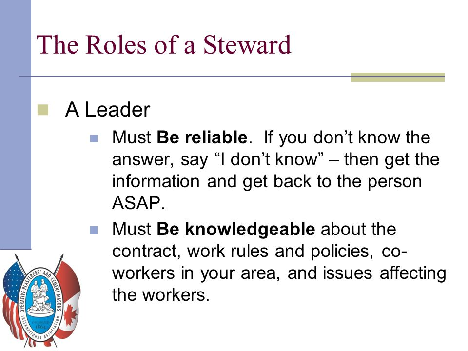 """The Roles of a Steward A Leader Must Be reliable. If you don't know the answer, say """"I don't know"""" – then get the information and get back to the pers"""