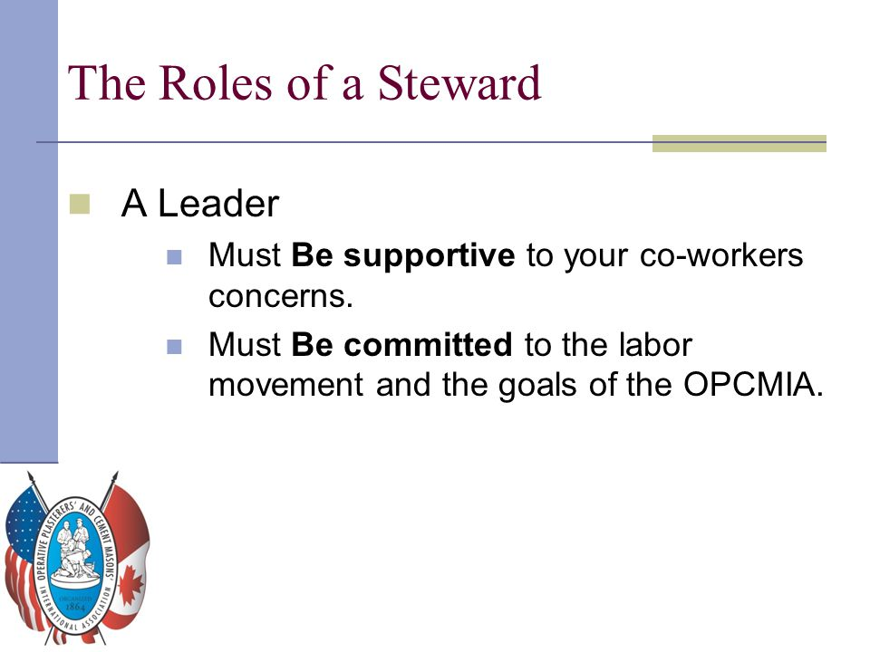 The Roles of a Steward A Leader Must Be supportive to your co-workers concerns. Must Be committed to the labor movement and the goals of the OPCMIA.