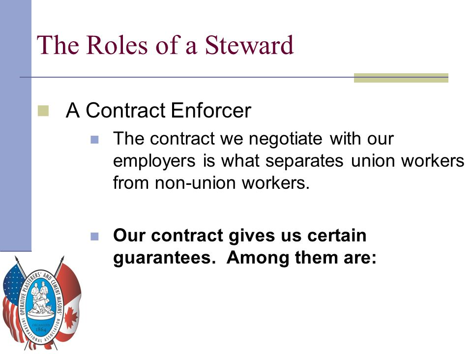 The Roles of a Steward A Contract Enforcer The contract we negotiate with our employers is what separates union workers from non-union workers. Our co