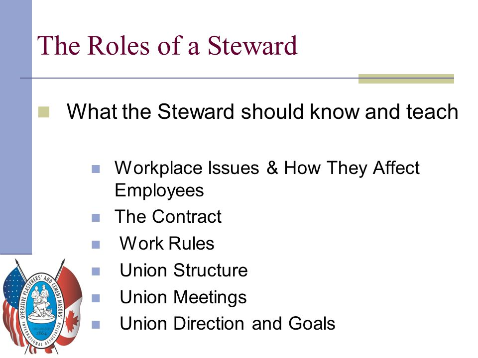 The Roles of a Steward What the Steward should know and teach Workplace Issues & How They Affect Employees The Contract Work Rules Union Structure Uni