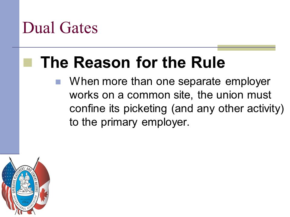Dual Gates The Reason for the Rule When more than one separate employer works on a common site, the union must confine its picketing (and any other ac