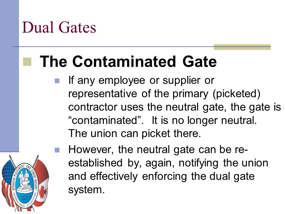 Dual Gates The Contaminated Gate If any employee or supplier or representative of the primary (picketed) contractor uses the neutral gate, the gate is