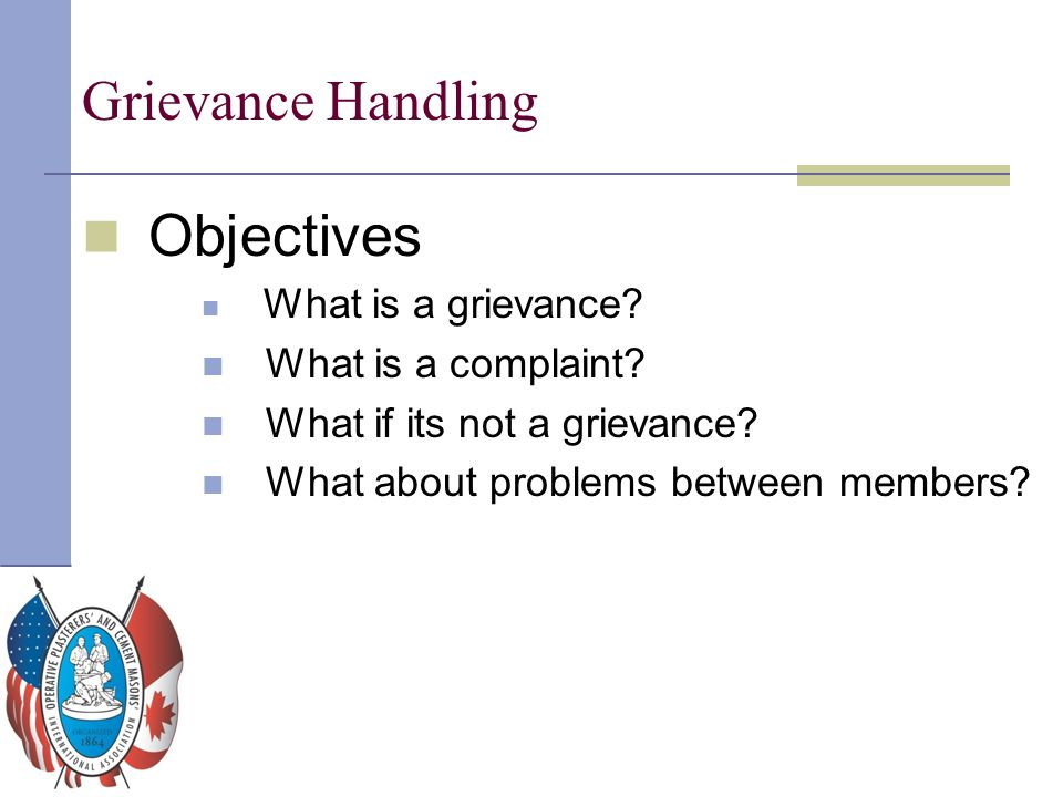 Grievance Handling Objectives What is a grievance? What is a complaint? What if its not a grievance? What about problems between members?