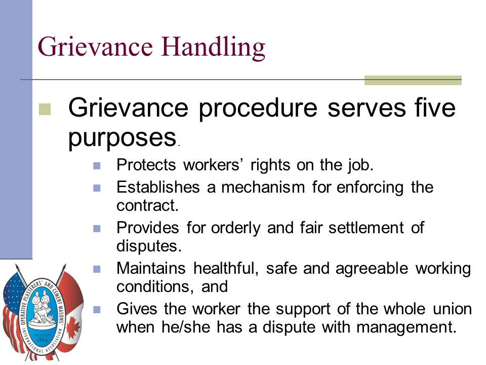 Grievance Handling Grievance procedure serves five purposes. Protects workers' rights on the job. Establishes a mechanism for enforcing the contract.