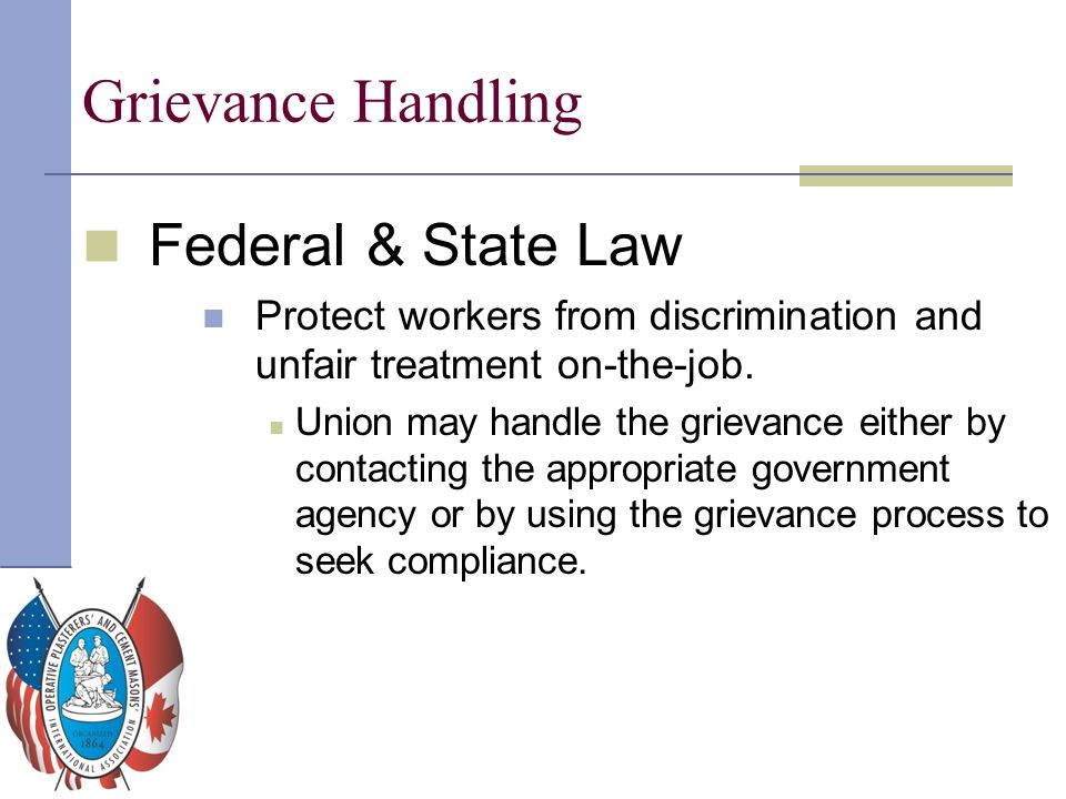 Grievance Handling Federal & State Law Protect workers from discrimination and unfair treatment on-the-job. Union may handle the grievance either by c