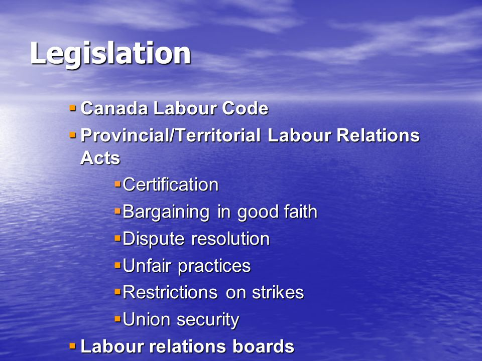  Canada Labour Code  Provincial/Territorial Labour Relations Acts  Certification  Bargaining in good faith  Dispute resolution  Unfair practices