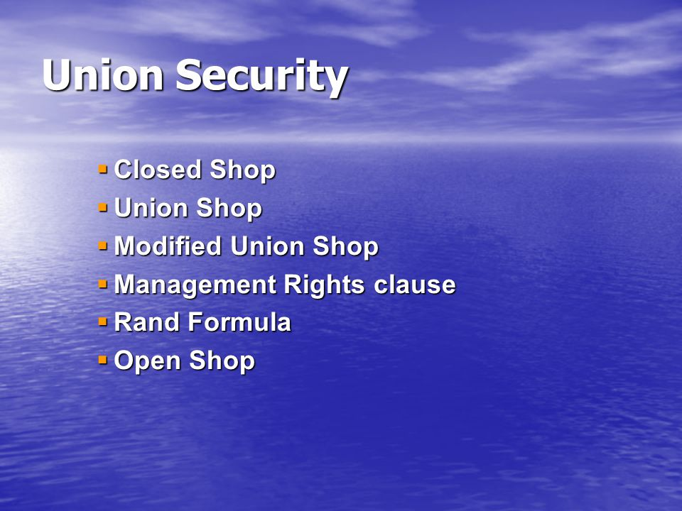  Closed Shop  Union Shop  Modified Union Shop  Management Rights clause  Rand Formula  Open Shop Union Security