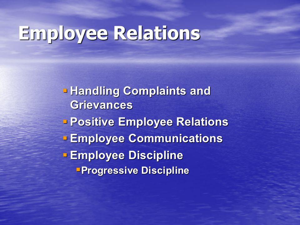  Handling Complaints and Grievances  Positive Employee Relations  Employee Communications  Employee Discipline  Progressive Discipline Employee R
