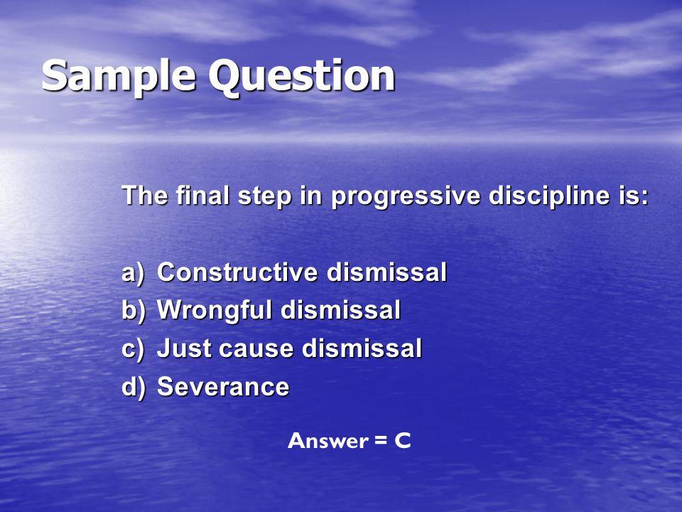 The final step in progressive discipline is: a)Constructive dismissal b)Wrongful dismissal c)Just cause dismissal d)Severance Answer = C Sample Questi
