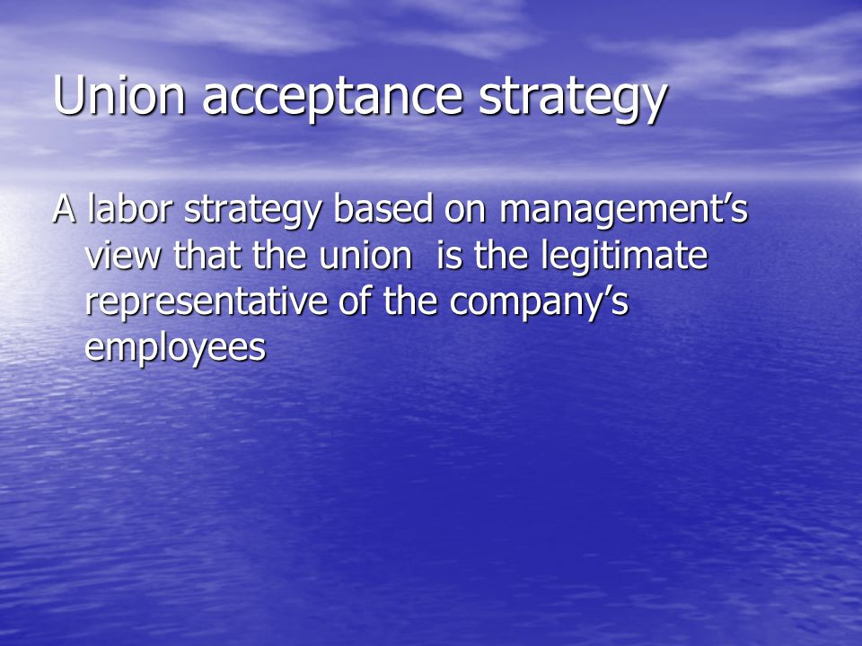 Union acceptance strategy A labor strategy based on management's view that the union is the legitimate representative of the company's employees