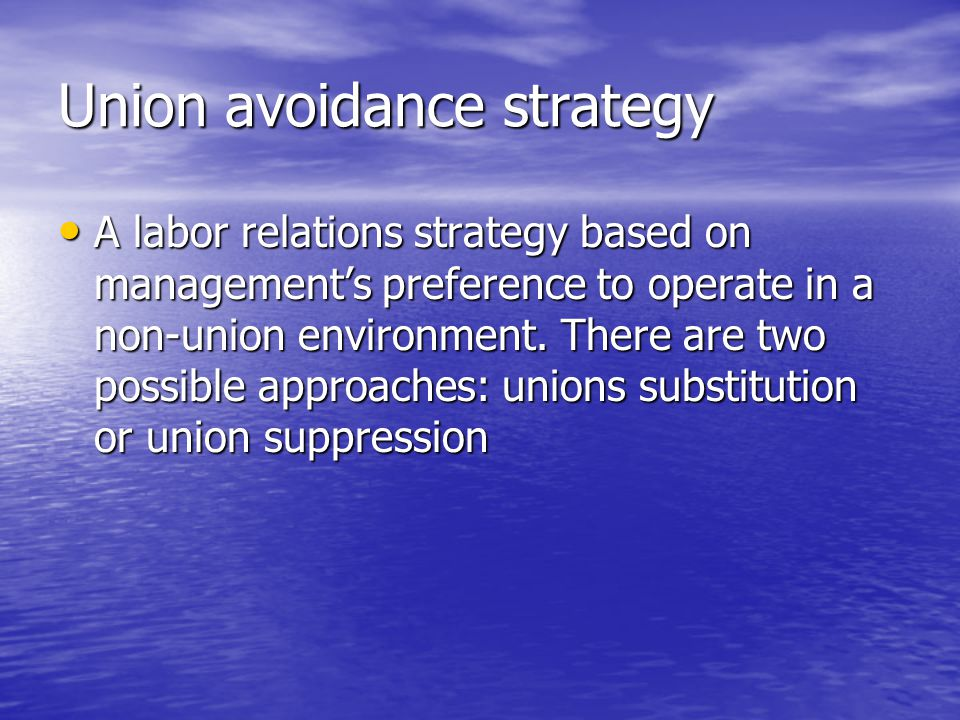 Union avoidance strategy A labor relations strategy based on management's preference to operate in a non-union environment. There are two possible app
