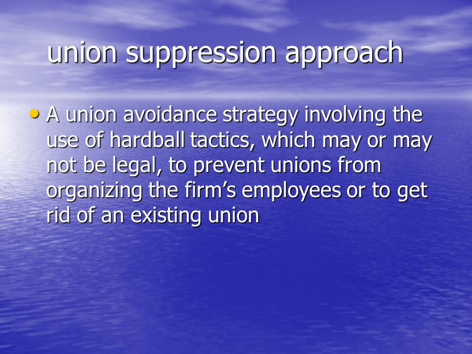 union suppression approach union suppression approach A union avoidance strategy involving the use of hardball tactics, which may or may not be legal,