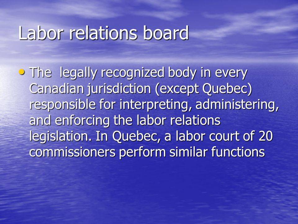 Labor relations board The legally recognized body in every Canadian jurisdiction (except Quebec) responsible for interpreting, administering, and enfo