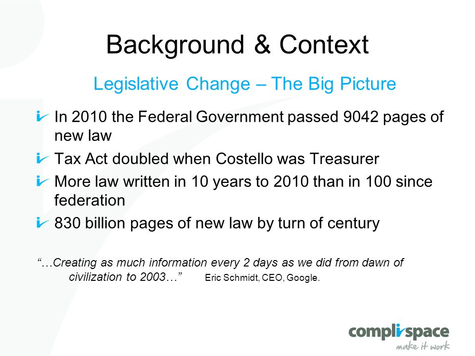 Background & Context Legislative Change – The Big Picture In 2010 the Federal Government passed 9042 pages of new law Tax Act doubled when Costello wa